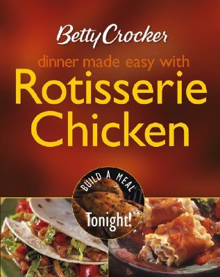 Betty Crocker Dinner Made Easy with Rotisserie Chicken: Build a Meal Tonight! - Betty Crocker (Creator)