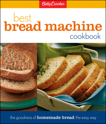 Betty Crocker's Best Bread Machine Cookbook: The Goodness of Homemade Bread the Easy Way - Betty Crocker