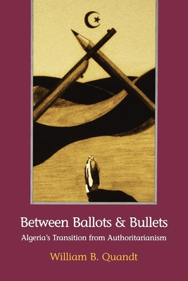 Between Ballots and Bullets: Algeria's Transition from Authoritarianism - Quandt, William B