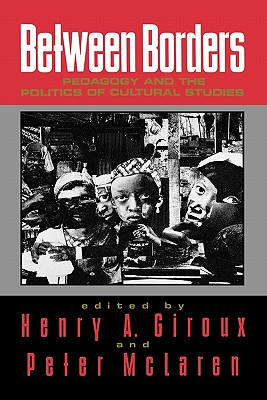 Between Borders: Pedagogy and the Politics of Cultural Studies - Giroux, Henry A (Editor), and McLaren, Peter (Editor)