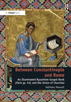 Between Constantinople and Rome: An Illuminated Byzantine Gospel Book (Paris GR. 54) and the Union of Churches - Maxwell, Kathleen