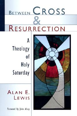 Between Cross and Resurrection: A Theology of Holy Saturday - Lewis, Alan E