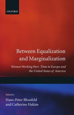 Between Equalization and Marginalization: Women Working Part-Time in Europe and the United States of America - Blossfeld, Hakim, and Hakim, Catherine (Editor), and Blossfeld, Hans-Peter (Editor)