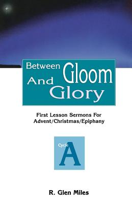 Between Gloom and Glory: First Lesson Sermons for Advent/Christmas/Epiphany: Cycle a - Miles, R Glen