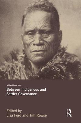 Between Indigenous and Settler Governance - Ford, Lisa (Editor), and Rowse, Tim (Editor)
