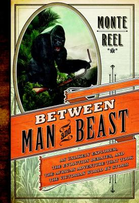 Between Man and Beast: An Unlikely Explorer, the Evolution Debates, and the African Adventure That Took the Victorian World by Storm - Reel, Monte
