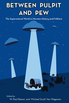 Between Pulpit and Pew: The Supernatural World in Mormon History and Folklore - Reeve, W Paul (Editor), and Van Wagenen, Michael Scott (Editor)