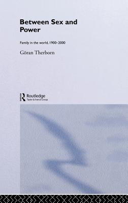 Between Sex and Power: Family in the World 1900-2000 - Therborn, Goran, Professor