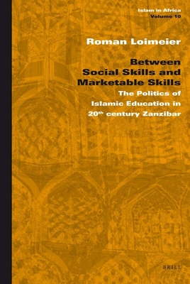 Between Social Skills and Marketable Skills: The Politics of Islamic Education in 20th Century Zanzibar - Loimeier, Roman, Professor