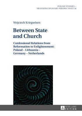 Between State and Church: Confessional Relations from Reformation to Enlightenment: Poland - Lithuania - Germany - Netherlands - Kriegseisen, Wojciech, and Shannon, Alex (Revised by), and Wojcik, Bartosz (Translated by)