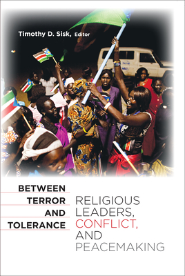 Between Terror and Tolerance: Religious Leaders, Conflict, and Peacemaking - Sisk, Timothy D. (Editor)