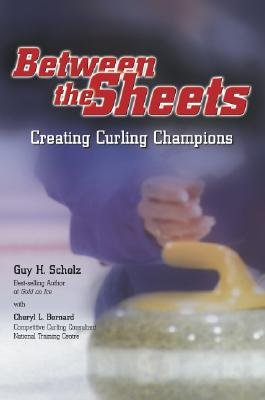 Between the Sheets: Creating Curling Champions - Scholz, Guy H, and Bernard, Cheryl L