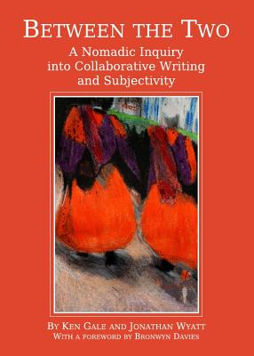 Between the Two: A Nomadic Inquiry into Collaborative Writing and Subjectivity - Gale, Ken, and Wyatt, Jonathan
