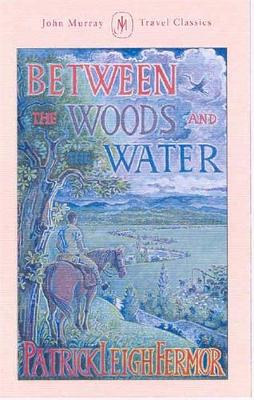 Between the Woods and the Water - Fermor, Patrick Leigh