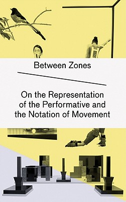 Between Zones: On the Representation of the Performative and the Notation of Movement - Auslander, Philip, and Gygax, Raphael (Editor), and Kohler, Kristina