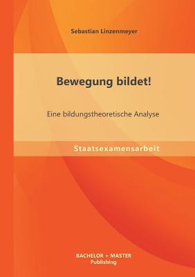 Bewegung Bildet! Eine Bildungstheoretische Analyse - Linzenmeyer, Sebastian