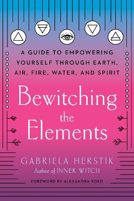 Bewitching the Elements: A Guide to Empowering Yourself Through Earth, Air, Fire, Water, and Spirit - Herstik, Gabriela, and Roxo, Alexandra (Foreword by)