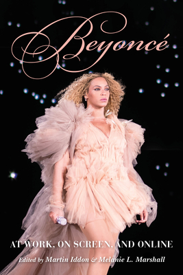 Beyoncé: At Work, on Screen, and Online - Iddon, Martin (Editor), and Marshall, Melanie L (Editor), and Lordi, Emily J (Contributions by)