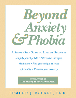 Beyond Anxiety and Phobia: A Step-By-Step Guide to Lifetime Recovery - Bourne, Edmund J, Dr., Ph.D.