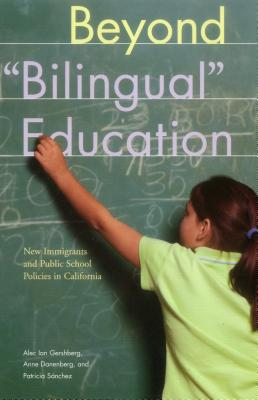 Beyond Bilingual Education: New Immigrants and Public School Policies in California - Gershberg, Alec Ian