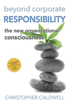 Beyond Corporate Responsibility: The New Organizational Consciousness - Leadership Edition - Caldwell, Christopher