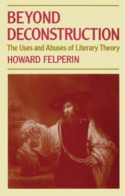 Beyond Deconstruction: The Uses and Abuses of Literary Theory - Felperin, Howard