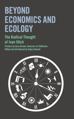 Beyond Economics and Ecology: The Radical Thought of Ivan Illich - Illich, Ivan, and Brown, Jerry, and Samuel, Sajay