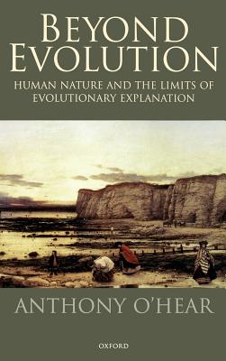 Beyond Evolution: Human Nature and the Limits of Evolutionary Explanation - O'Hear, Anthony