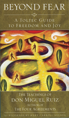 Beyond Fear: A Toltec Guide to Freedom and Joy: The Teachings of Don Miguel Ruiz - Ruiz, Don, and Nelson, Mary Carroll (Retold by)