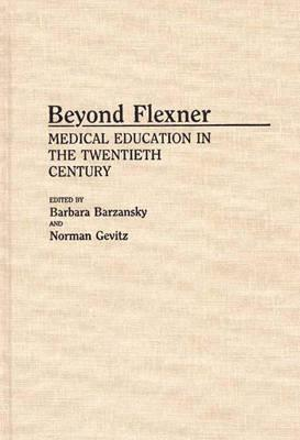 Beyond Flexner: Medical Education in the Twentieth Century - Barzansky, Barbara, and Gevitz, Norman, Professor