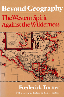 Beyond Geography: The Western Spirit Against the Wilderness - Turner, Frederick, and Watkins, T H, Professor (Foreword by), and Watkins, T H (Introduction by)