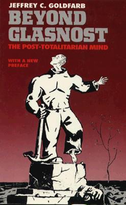 Beyond Glasnost: The Post-Totalitarian Mind - Goldfarb, Jeffrey C