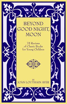 Beyond Good Night, Moon - 75 Reviews of Classic Books for Young Children - Ayer, Joan Louthain