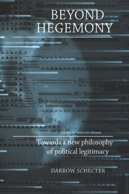 Beyond Hegemony: Towards a New Philosophy of Political Legitimacy - Schecter, Darrow