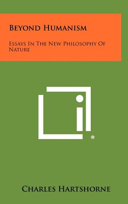 Beyond Humanism: Essays in the New Philosophy of Nature - Hartshorne, Charles