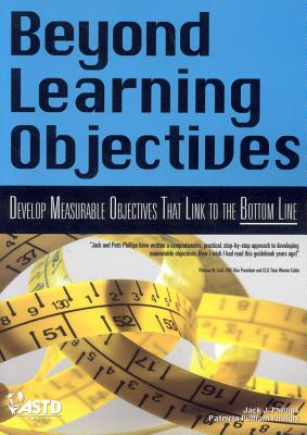 Beyond Learning Objectives: Develop Measurable Objectives That Link to the Bottom Line - Phillips, Jack J, and Phillips, Patricia Pulliam, PhD