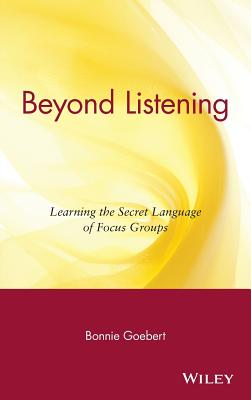 Beyond Listening: Learning the Secret Language of Focus Groups - Goebert, Bonnie
