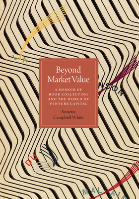 Beyond Market Value: A Memoir of Book Collecting and the World of Venture Capital - Campbell-White, Annette