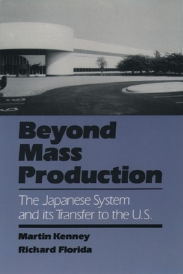 Beyond Mass Production: The Japanese System and Its Transfer to the U.S. - Kenney, Martin, and Florida, Richard, PhD