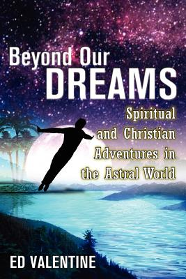 Beyond Our Dreams: Spiritual and Christian Adventures in the Astral World - Valentine, Ed