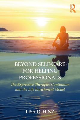 Beyond Self-Care for Helping Professionals: The Expressive Therapies Continuum and the Life Enrichment Model - Hinz, Lisa D.