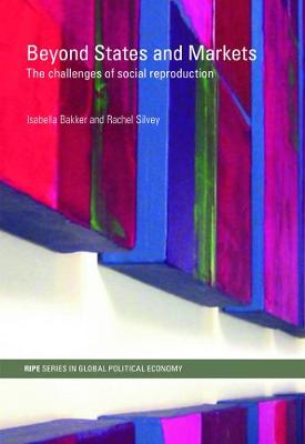 Beyond States and Markets: The Challenges of Social Reproduction - Bakker, Isabella (Editor)