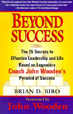 Beyond Success: The 15 Secrets to Effective Leadership and Life Based on Legendary Coach John Wooden's Pyramid of Success - Biro, Brian D, and Wooden, John (Foreword by)