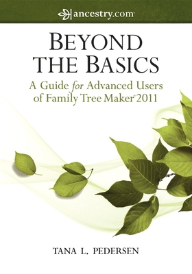 Beyond the Basics: A Guide for Advanced Users of Family Tree Maker 2011 - Pedersen, Tana L