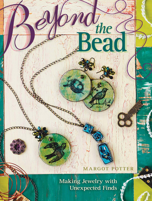 Beyond the Bead: Making Jewelry with Unexpected Finds - Potter, Margot