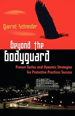 Beyond the Bodyguard: Proven Tactics and Dynamic Strategies for Protective Practices Success - Schneider, Gavriel