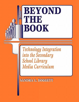 Beyond the Book: Technology Integration Into the Secondary School Library Media Curriculum - Doggett, Sandra L