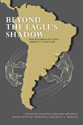 Beyond the Eagle's Shadow: New Histories of Latin America's Cold War - Garrard-Burnett, Virginia (Editor), and Lawrence, Mark Atwood (Editor), and Moreno, Julio E (Editor)