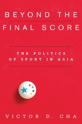 Beyond the Final Score: The Politics of Sport in Asia - Cha, Victor D.