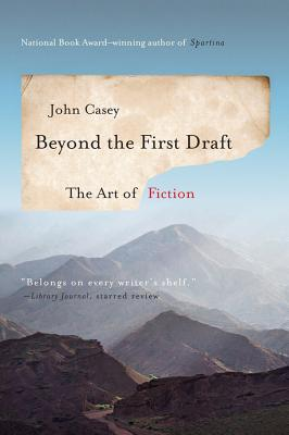 Beyond the First Draft: The Art of Fiction - Casey, John